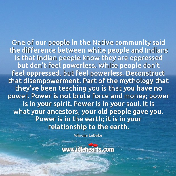 Image, One of our people in the Native community said the difference between