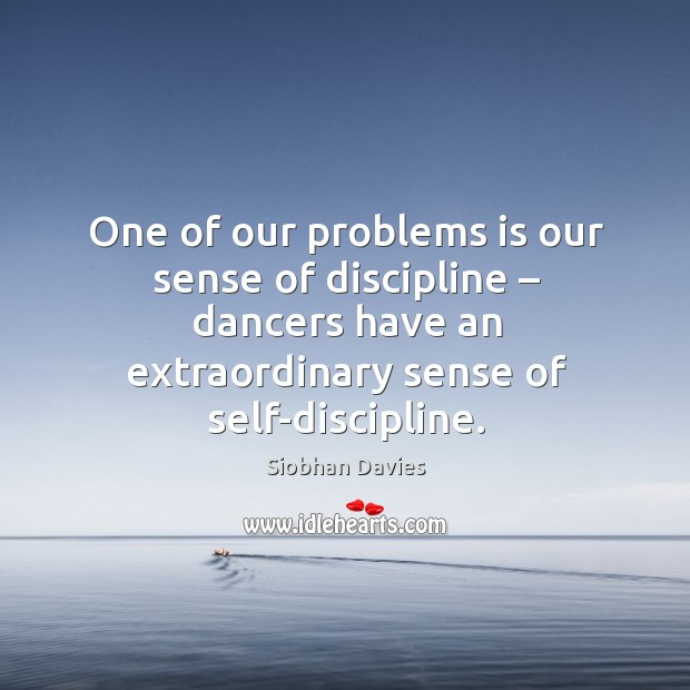 One of our problems is our sense of discipline – dancers have an extraordinary sense of self-discipline. Image