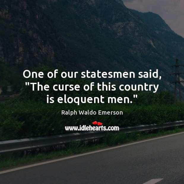 """One of our statesmen said, """"The curse of this country is eloquent men."""" Image"""