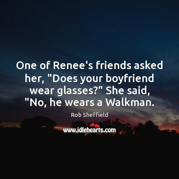 """One of Renee's friends asked her, """"Does your boyfriend wear glasses?"""" She Rob Sheffield Picture Quote"""