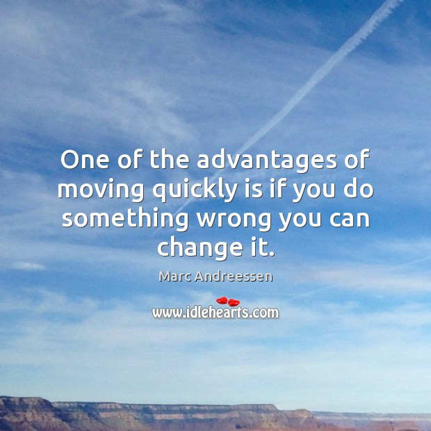 One of the advantages of moving quickly is if you do something wrong you can change it. Image