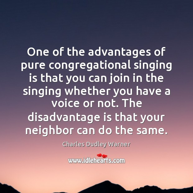 One of the advantages of pure congregational singing is that you can Charles Dudley Warner Picture Quote