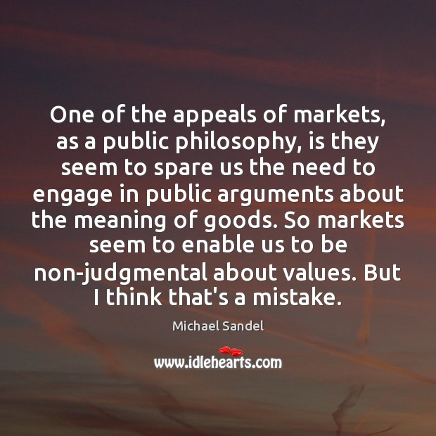 One of the appeals of markets, as a public philosophy, is they Michael Sandel Picture Quote