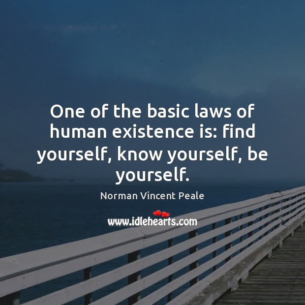 One of the basic laws of human existence is: find yourself, know yourself, be yourself. Image