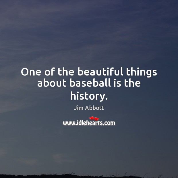 One of the beautiful things about baseball is the history. Jim Abbott Picture Quote