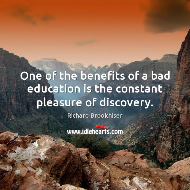 Image, One of the benefits of a bad education is the constant pleasure of discovery.