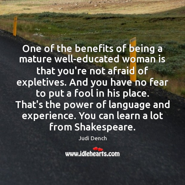 One of the benefits of being a mature well-educated woman is that Judi Dench Picture Quote