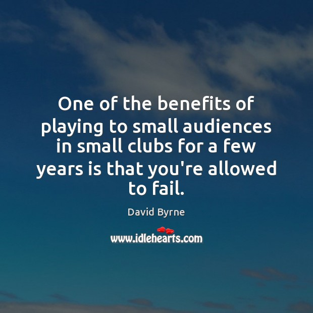One of the benefits of playing to small audiences in small clubs David Byrne Picture Quote