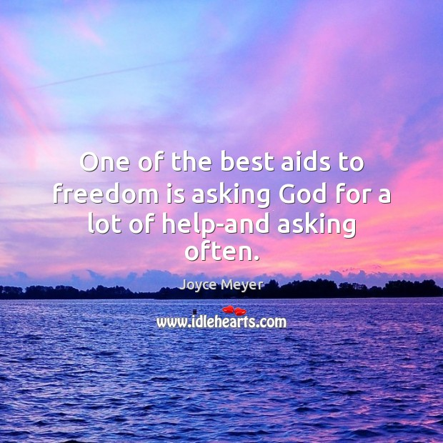 One of the best aids to freedom is asking God for a lot of help-and asking often. Joyce Meyer Picture Quote