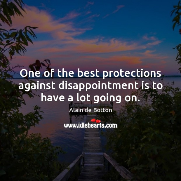 One of the best protections against disappointment is to have a lot going on. Alain de Botton Picture Quote