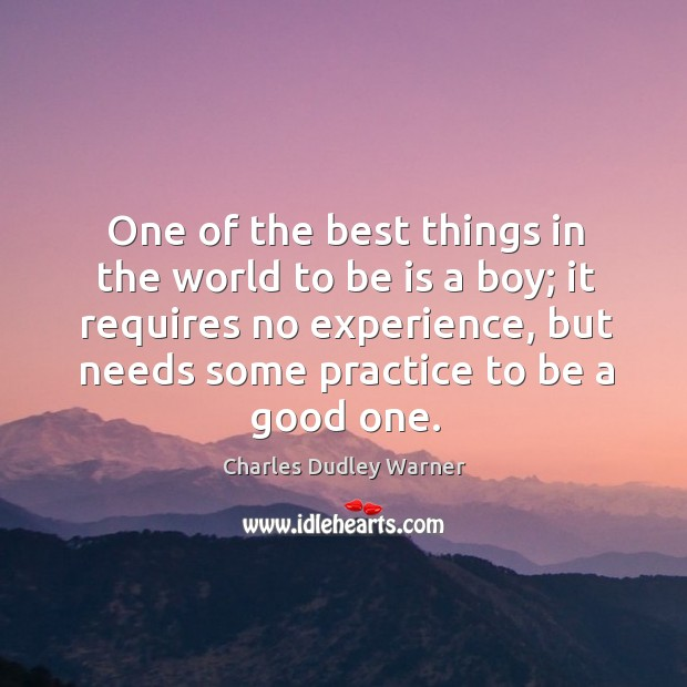 One of the best things in the world to be is a boy; it requires no experience, but needs some practice to be a good one. Charles Dudley Warner Picture Quote
