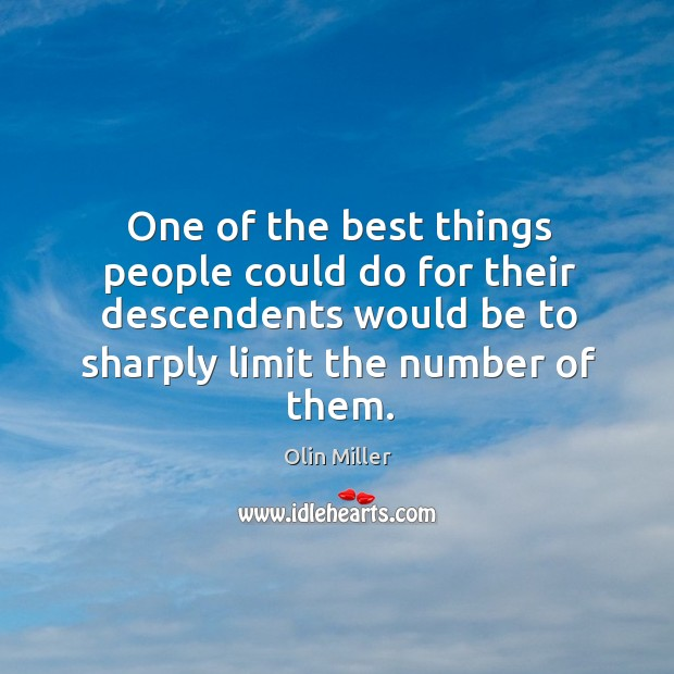 One of the best things people could do for their descendents would be to sharply limit the number of them. Image
