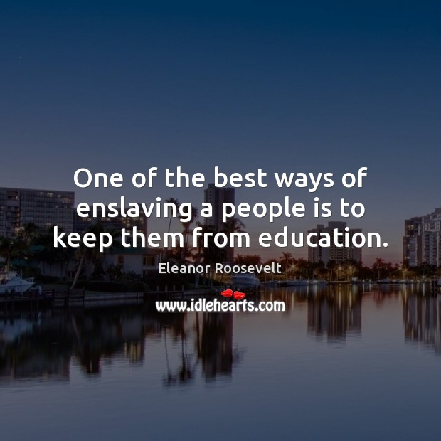 One of the best ways of enslaving a people is to keep them from education. Eleanor Roosevelt Picture Quote