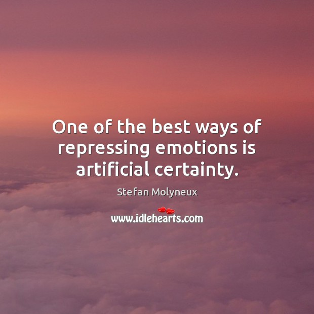 One of the best ways of repressing emotions is artificial certainty. Stefan Molyneux Picture Quote