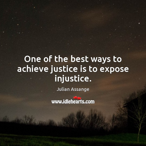 One of the best ways to achieve justice is to expose injustice. Julian Assange Picture Quote