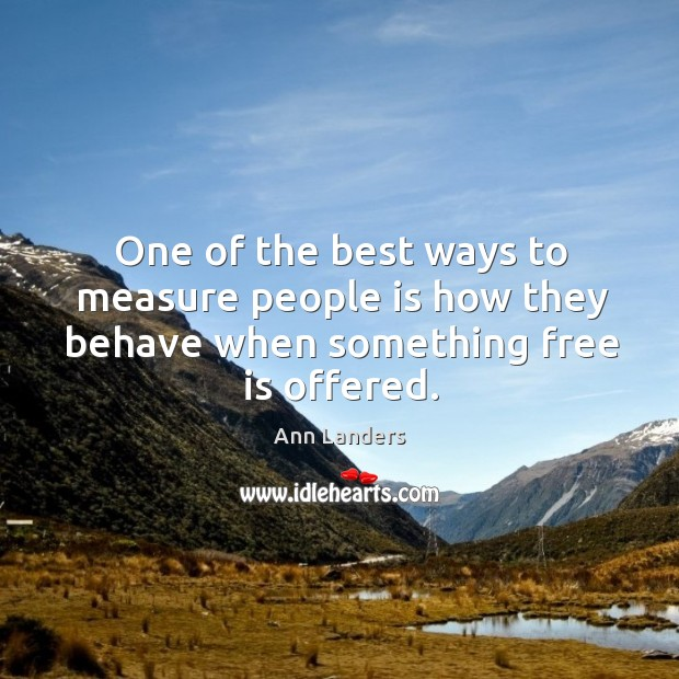 One of the best ways to measure people is how they behave when something free is offered. Image