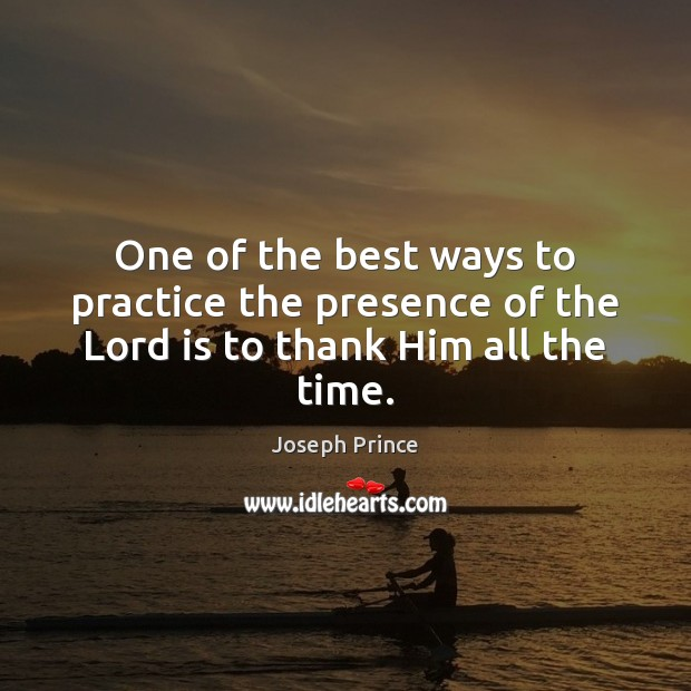 One of the best ways to practice the presence of the Lord is to thank Him all the time. Joseph Prince Picture Quote