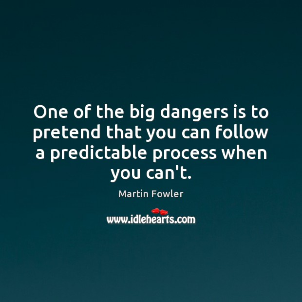 One of the big dangers is to pretend that you can follow Martin Fowler Picture Quote