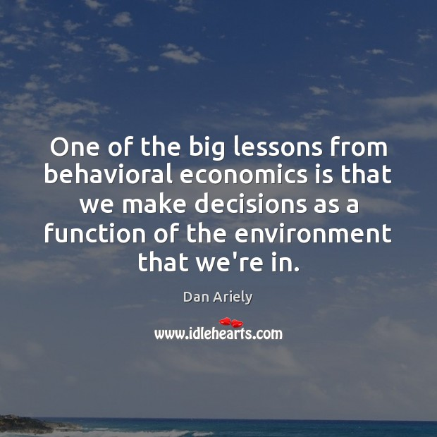 One of the big lessons from behavioral economics is that we make Dan Ariely Picture Quote