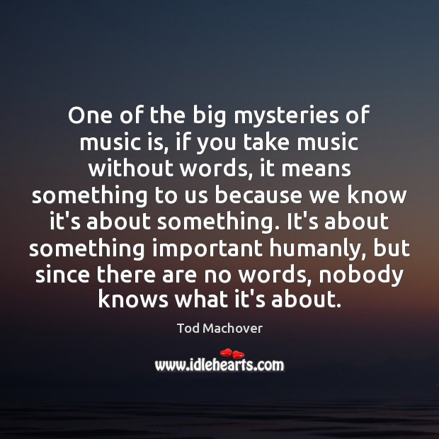 One of the big mysteries of music is, if you take music Tod Machover Picture Quote