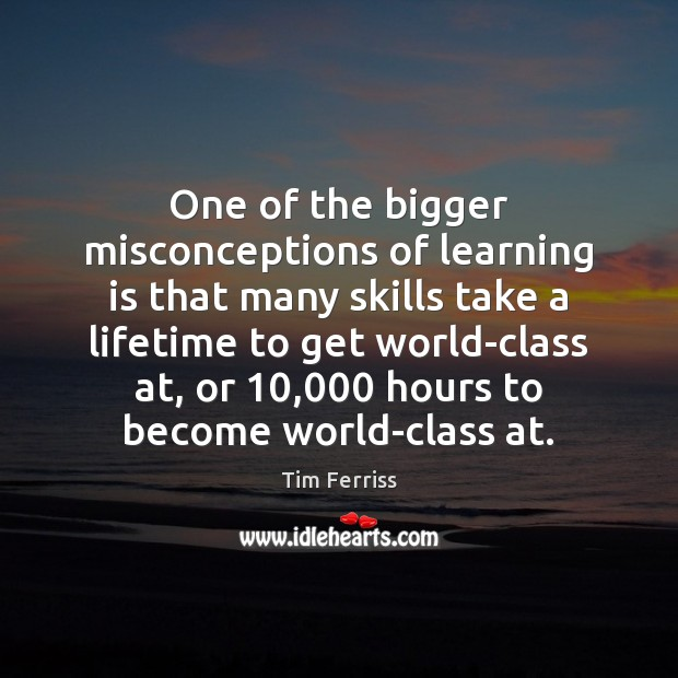 One of the bigger misconceptions of learning is that many skills take Learning Quotes Image