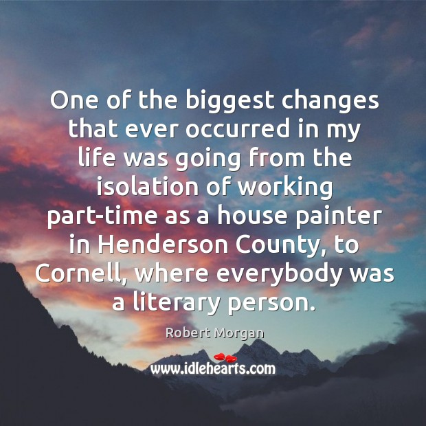 One of the biggest changes that ever occurred in my life was going from the isolation of working part-time Robert Morgan Picture Quote