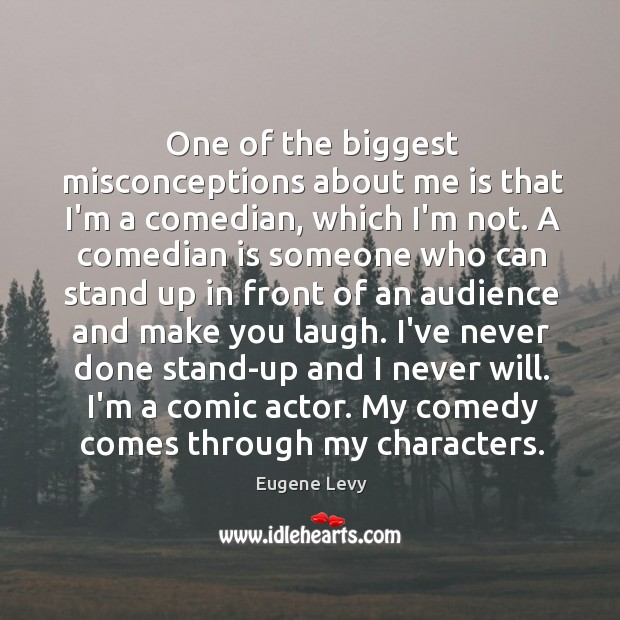One of the biggest misconceptions about me is that I'm a comedian, Eugene Levy Picture Quote