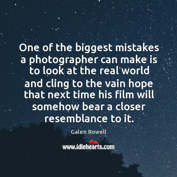 One of the biggest mistakes a photographer can make is to look at the real world and cling to the Galen Rowell Picture Quote