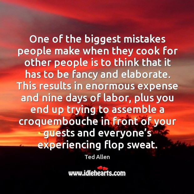 One of the biggest mistakes people make when they cook for other people Ted Allen Picture Quote