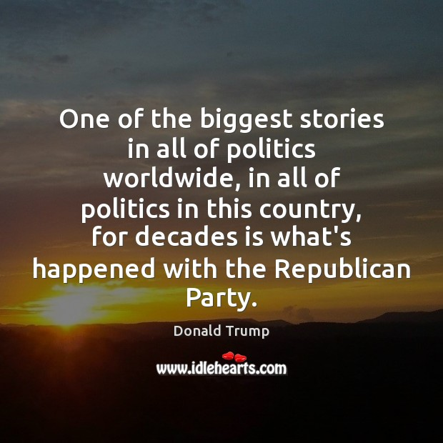 One of the biggest stories in all of politics worldwide, in all Donald Trump Picture Quote