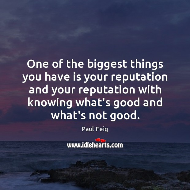 One of the biggest things you have is your reputation and your Image
