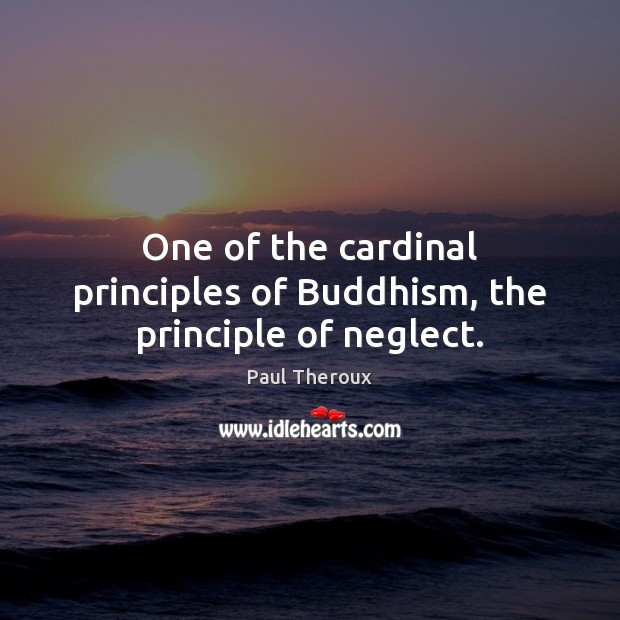 One of the cardinal principles of Buddhism, the principle of neglect. Paul Theroux Picture Quote