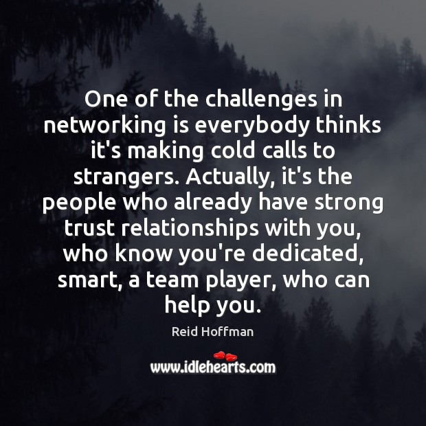 One of the challenges in networking is everybody thinks it's making cold Reid Hoffman Picture Quote