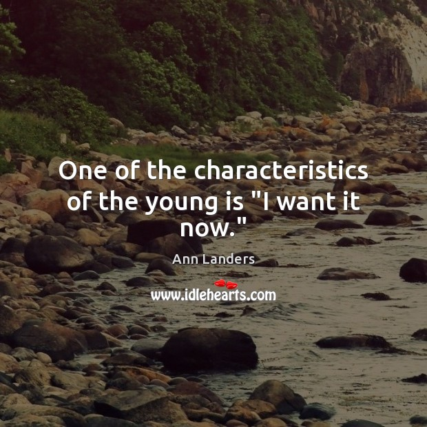 """One of the characteristics of the young is """"I want it now."""" Ann Landers Picture Quote"""