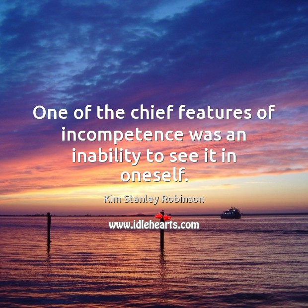 One of the chief features of incompetence was an inability to see it in oneself. Kim Stanley Robinson Picture Quote