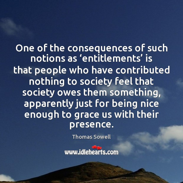 One of the consequences of such notions as 'entitlements' is that people Image