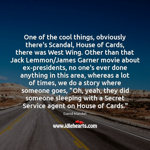 One of the cool things, obviously there's Scandal, House of Cards, there David Mandel Picture Quote
