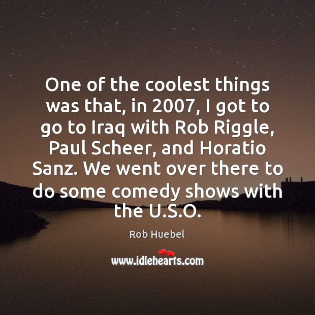 One of the coolest things was that, in 2007, I got to go Rob Huebel Picture Quote