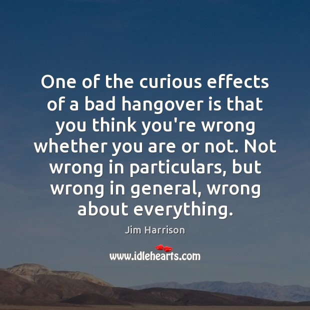 One of the curious effects of a bad hangover is that you Jim Harrison Picture Quote