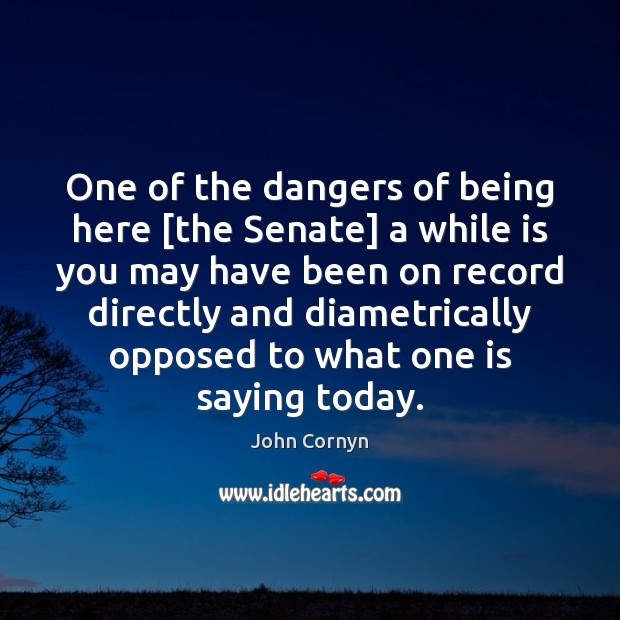 One of the dangers of being here [the Senate] a while is John Cornyn Picture Quote