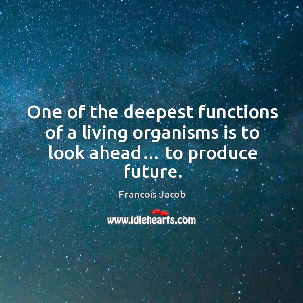 Image, One of the deepest functions of a living organisms is to look ahead… to produce future.