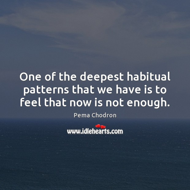 One of the deepest habitual patterns that we have is to feel that now is not enough. Image