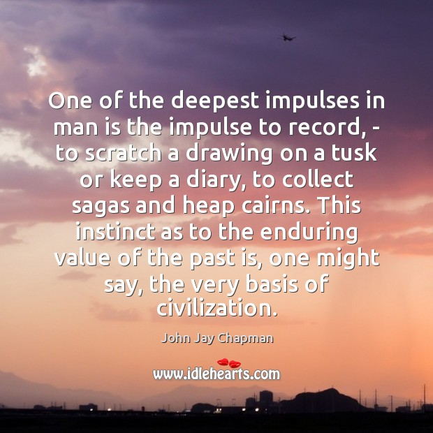One of the deepest impulses in man is the impulse to record, Value Quotes Image