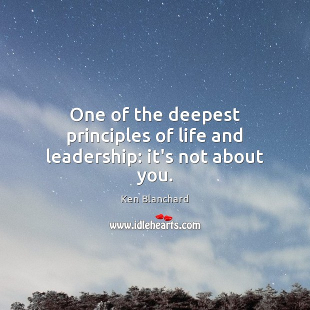 Image, One of the deepest principles of life and leadership: it's not about you.