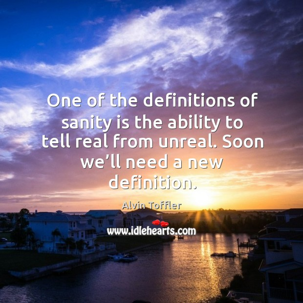 One of the definitions of sanity is the ability to tell real from unreal. Image