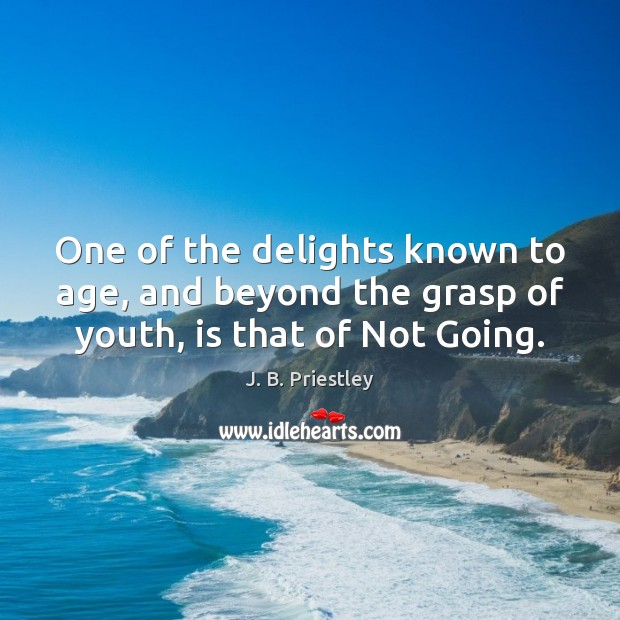 One of the delights known to age, and beyond the grasp of youth, is that of Not Going. Image