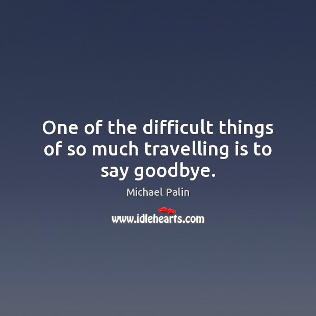 One of the difficult things of so much travelling is to say goodbye. Michael Palin Picture Quote