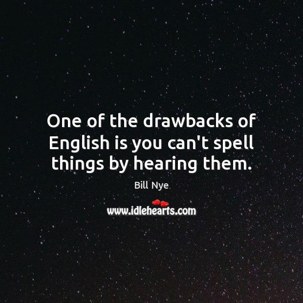One of the drawbacks of English is you can't spell things by hearing them. Image