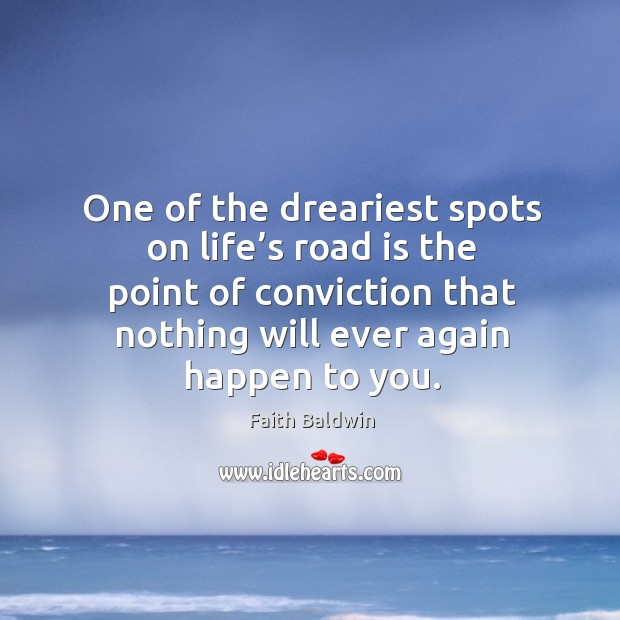 One of the dreariest spots on life's road is the point of conviction that nothing will ever again happen to you. Image