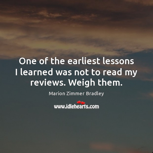 One of the earliest lessons I learned was not to read my reviews. Weigh them. Image
